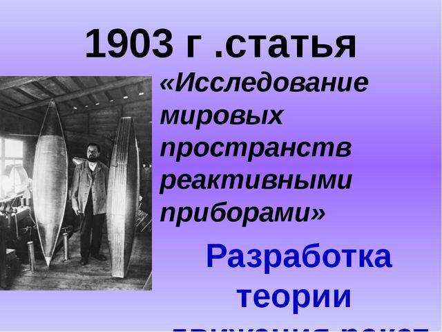 1903 г .статья «Исследование мировых пространств реактивными приборами» Разра...