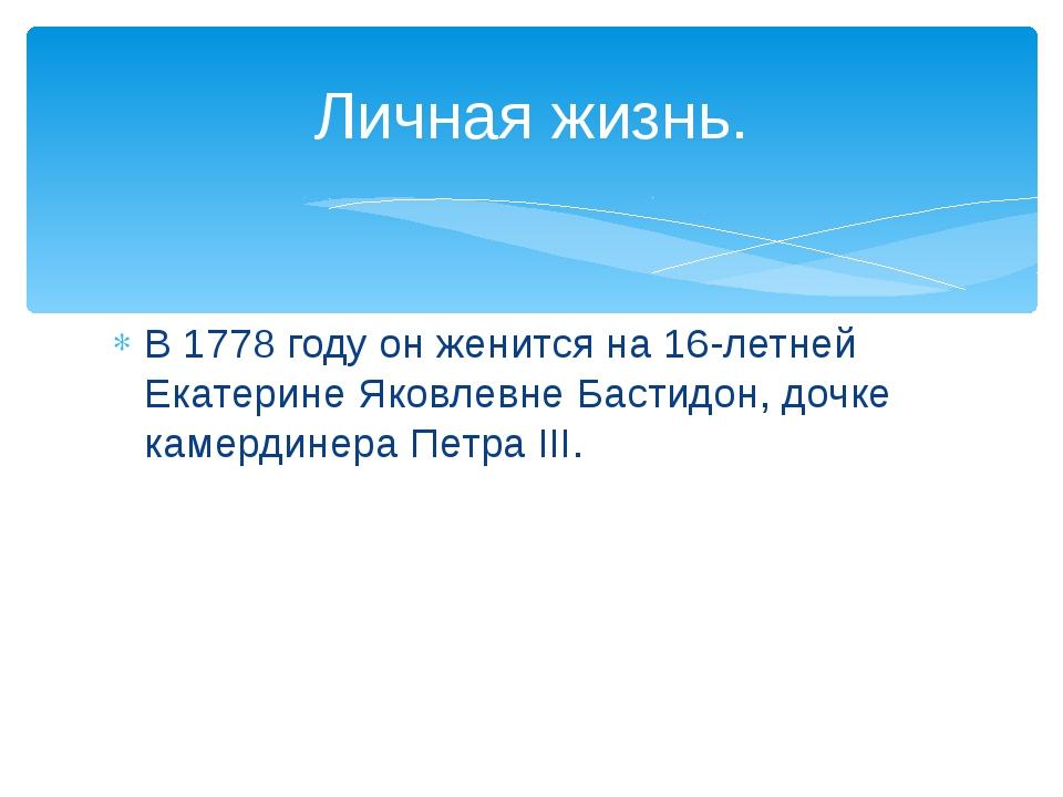 В 1778 году он женится на 16-летней Екатерине Яковлевне Бастидон, дочке камер...