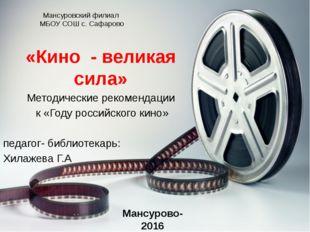 Мансуровский филиал МБОУ СОШ с. Сафарово «Кино - великая сила» Методические р