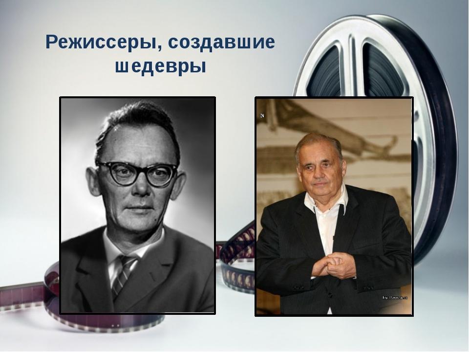 Режиссеры, создавшие шедевры Леонид Гайдай , Сергей Бондарчук, Сергей Герасим...