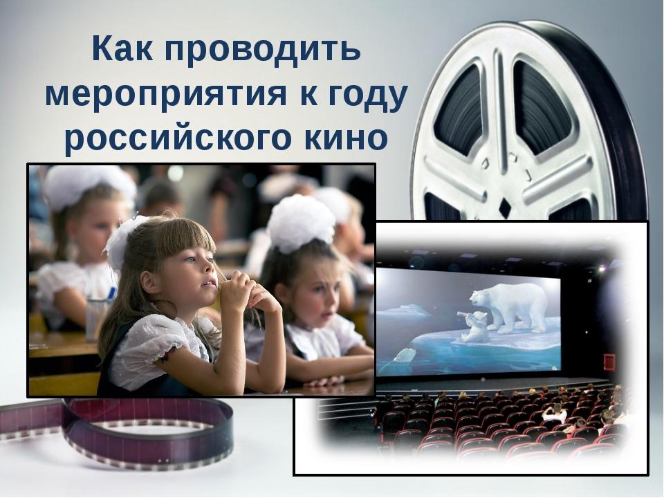 Как проводить мероприятия к году российского кино 1)Определение темы 2) Четко...