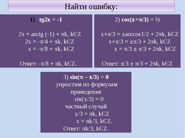 Найти ошибку: tg2x = -1 2x = arctg (-1) + πk, kЄZ 2x = -π/4 + πk, kЄZ x = -π/...