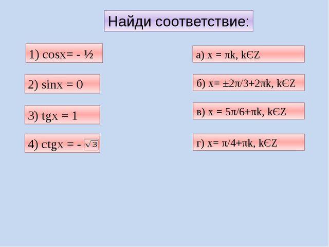 Найди соответствие: 1) cosх= - ½ 3) tgх = 1 б) х= ±2π/3+2πk, kЄZ а) х = πk, k...