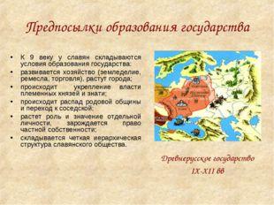 Предпосылки образования государства К 9 веку у славян складываются условия об