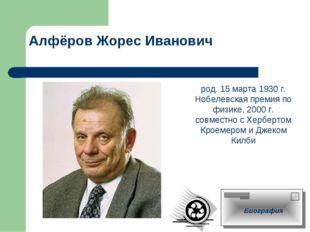 Алфёров Жорес Иванович род. 15 марта 1930 г. Нобелевская премия по физике, 20