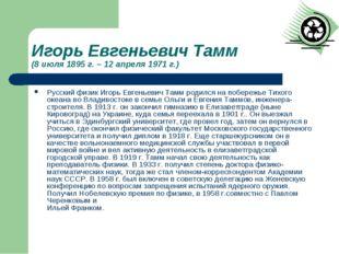 Игорь Евгеньевич Тамм (8 июля 1895 г. – 12 апреля 1971 г.) Русский физик Игор
