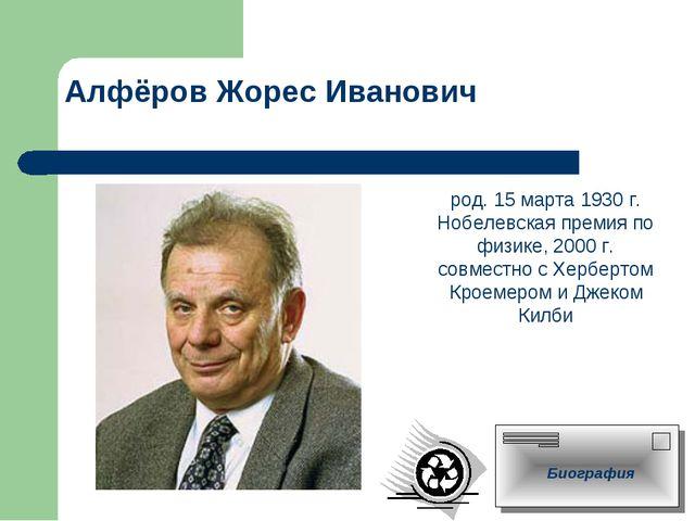 Алфёров Жорес Иванович род. 15 марта 1930 г. Нобелевская премия по физике, 20...