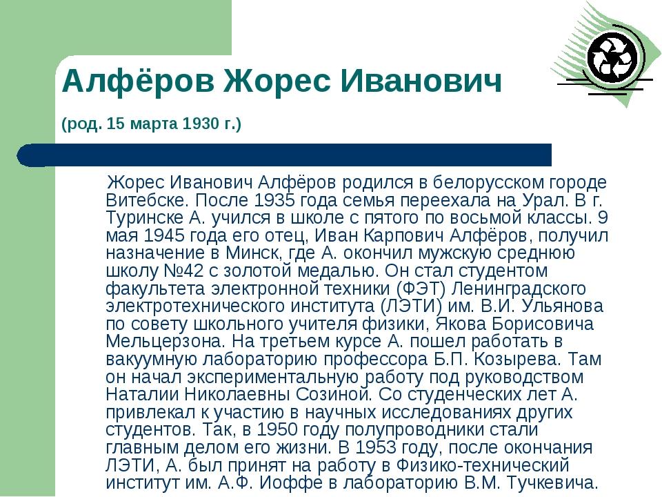 Алфёров Жорес Иванович (род. 15 марта 1930 г.) Жорес Иванович Алфёров родился...