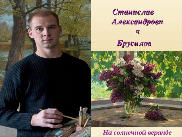 На солнечной веранде Станислав Александрович Брусилов