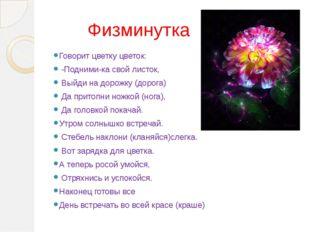 Физминутка Говорит цветку цветок: -Подними-ка свой листок, Выйди на дорожку
