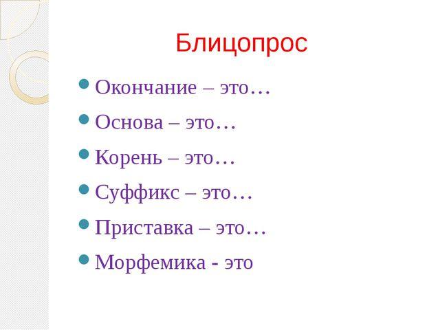 Блицопрос Окончание – это… Основа – это… Корень – это… Суффикс – это… Приста...
