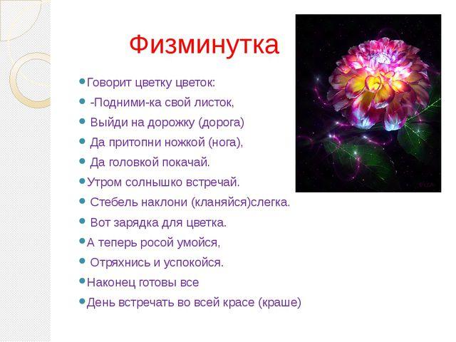 Физминутка Говорит цветку цветок: -Подними-ка свой листок, Выйди на дорожку...