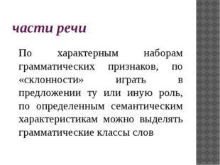 части речи По характерным наборам грамматических признаков, по «склонности» и