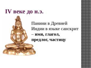 IV веке до н.э. Панини в Древней Индии в языке санскрит –имя, глагол, предло