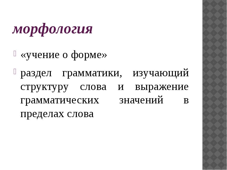 морфология «учение о форме» раздел грамматики, изучающий структуру слова и вы...