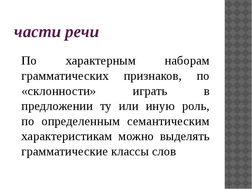 части речи По характерным наборам грамматических признаков, по «склонности» и...
