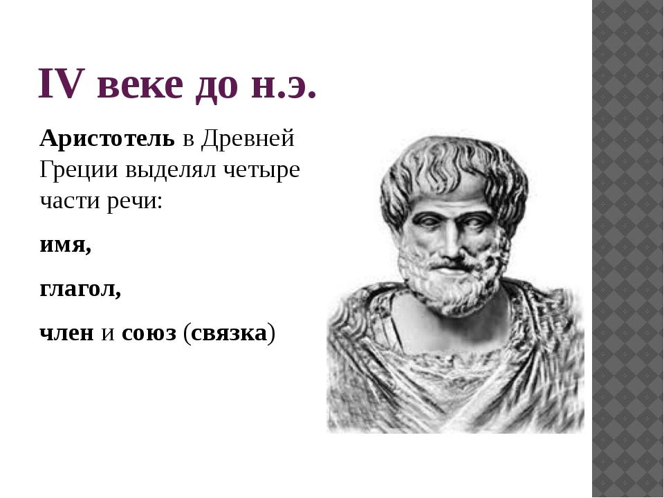 IV веке до н.э. Аристотель в Древней Греции выделял четыре части речи: имя, г...