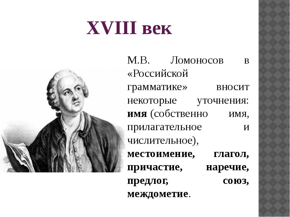 XVIII век М.В. Ломоносов в «Российской грамматике» вносит некоторые уточнения...