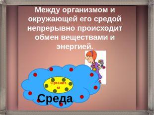 Между организмом и окружающей его средой непрерывно происходит обмен вещества