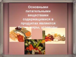 Основными питательными веществами содержащимися в продуктах являются белки, ж