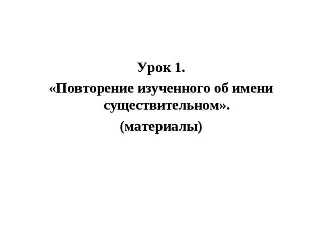 Урок 1. «Повторение изученного об имени существительном». (материалы)