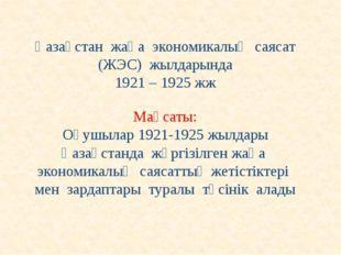 Қазақстан жаңа экономикалық саясат (ЖЭС) жылдарында 1921 – 1925 жж Мақсаты: О