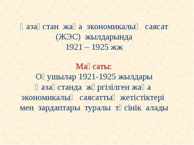 Қазақстан жаңа экономикалық саясат (ЖЭС) жылдарында 1921 – 1925 жж Мақсаты: О...