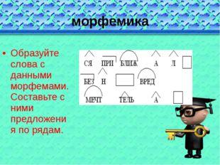 морфемика Образуйте слова с данными морфемами. Составьте с ними предложения п