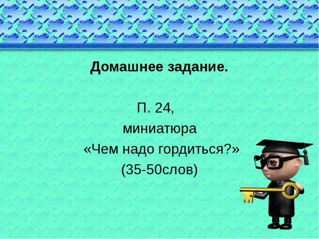 Домашнее задание. П. 24, миниатюра «Чем надо гордиться?» (35-50слов)