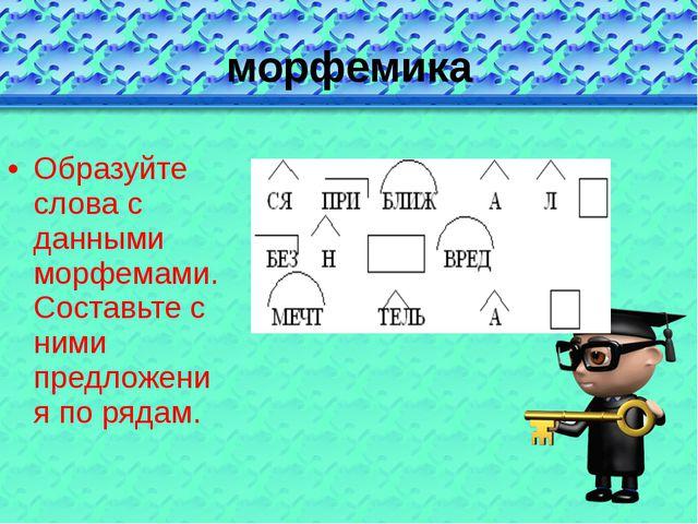 морфемика Образуйте слова с данными морфемами. Составьте с ними предложения п...