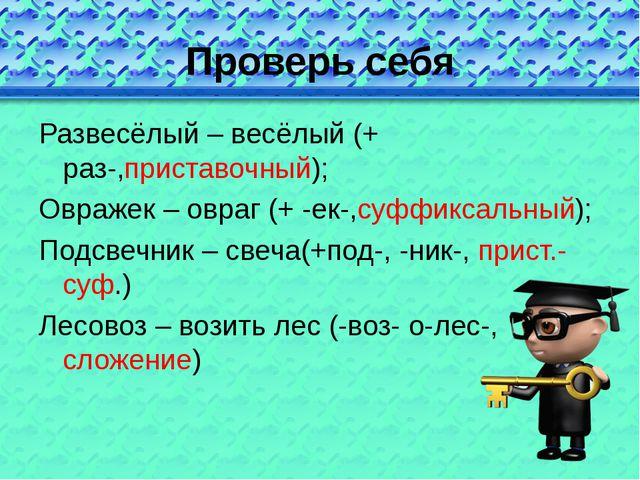 Проверь себя Развесёлый – весёлый (+ раз-,приставочный); Овражек – овраг (+ -...
