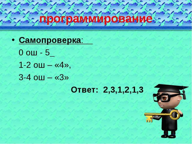 программирование Самопроверка: 0 ош - 5 1-2 ош – «4», 3-4 ош – «3» Ответ: 2,3...