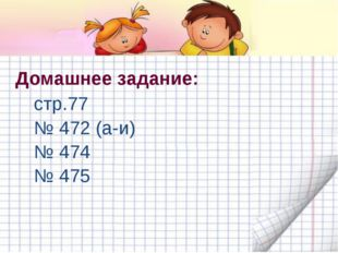 Домашнее задание: стр.77 № 472 (а-и) № 474 № 475