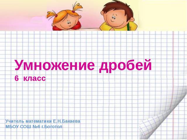 Умножение дробей 6 класс Учитель математики Е.Н.Бакаева МБОУ СОШ №6 г.Боготол