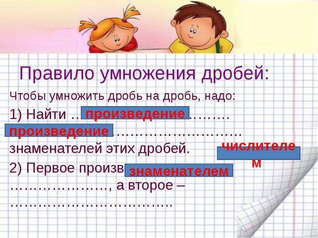 Правило умножения дробей: Чтобы умножить дробь на дробь, надо: 1) Найти …………...