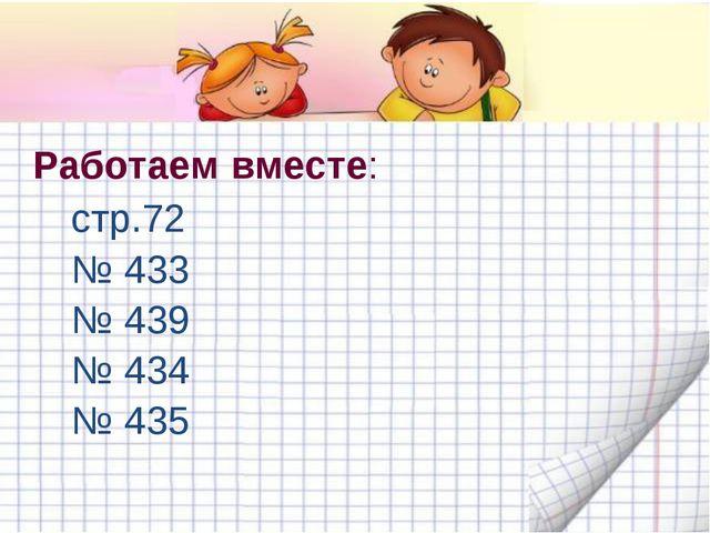 Работаем вместе: стр.72 № 433 № 439 № 434 № 435