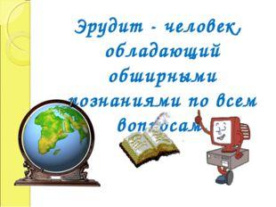 Эрудит - человек, обладающий обширными познаниями по всем вопросам.