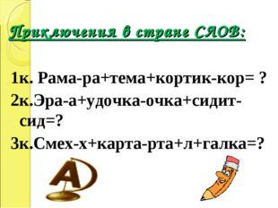 Приключения в стране СЛОВ: 1к. Рама-ра+тема+кортик-кор= ? 2к.Эра-а+удочка-очк