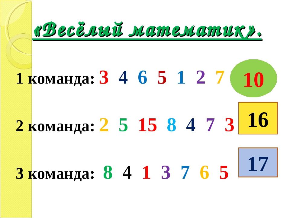 «Весёлый математик». 1 команда: 3 4 6 5 1 2 7 2 команда: 2 5 15 8 4 7 3 3 ком...