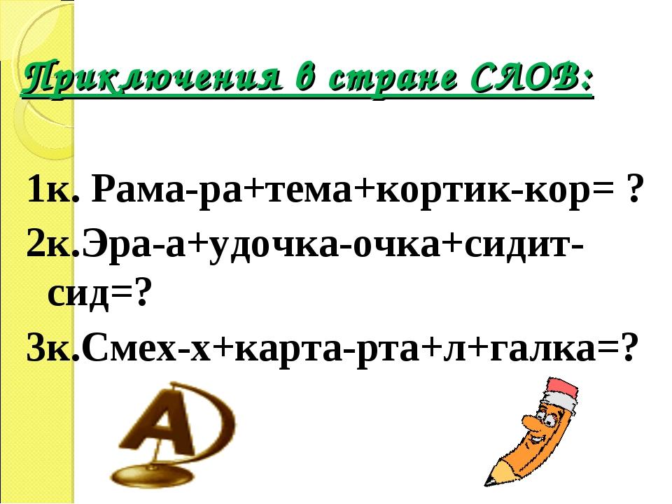 Приключения в стране СЛОВ: 1к. Рама-ра+тема+кортик-кор= ? 2к.Эра-а+удочка-очк...