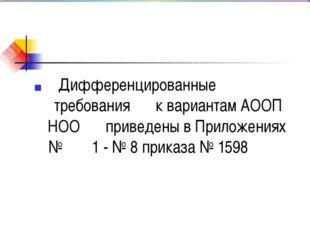 Дифференцированные n требования к вариантам АООП НОО приведены в Приложениях