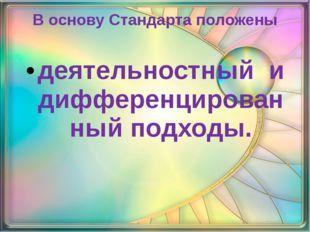 В основу Стандарта положены деятельностный и дифференцированный подходы.