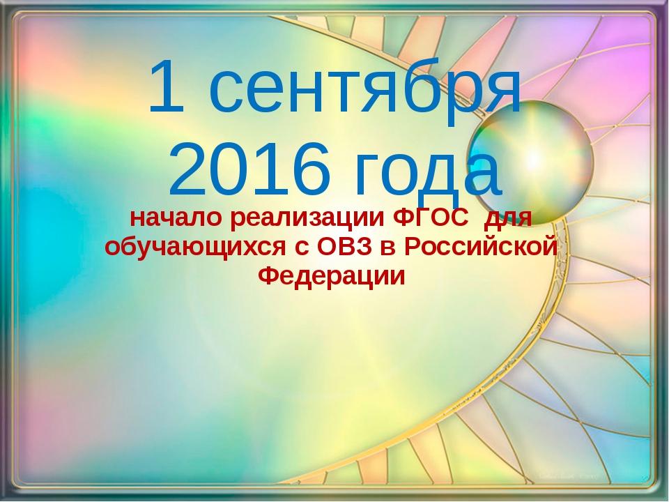 1 сентября 2016 года начало реализации ФГОС для обучающихся с ОВЗ в Российско...