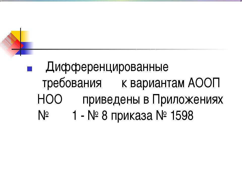 Дифференцированные n требования к вариантам АООП НОО приведены в Приложениях...