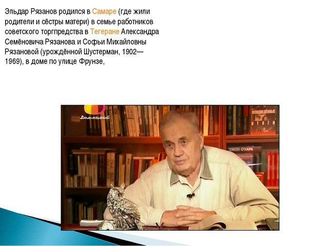 Эльдар Рязанов родился в Самаре (где жили родители и сёстры матери) в семье р...