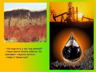 - Что еще есть у нас под землей? - Наша земля богата нефтью. Ее называют «чер
