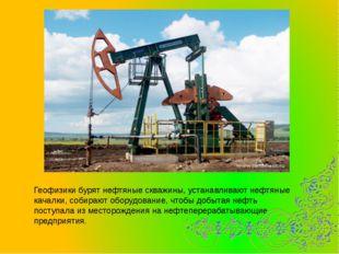 Геофизики бурят нефтяные скважины, устанавливают нефтяные качалки, собирают о