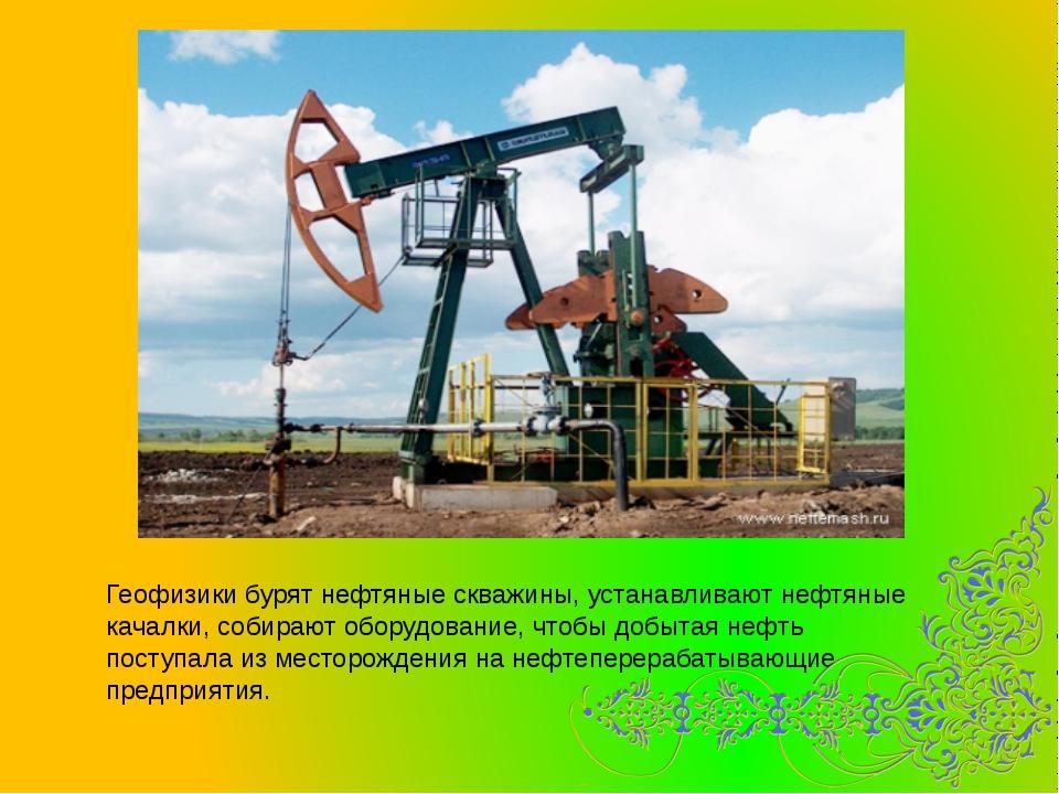 Геофизики бурят нефтяные скважины, устанавливают нефтяные качалки, собирают о...