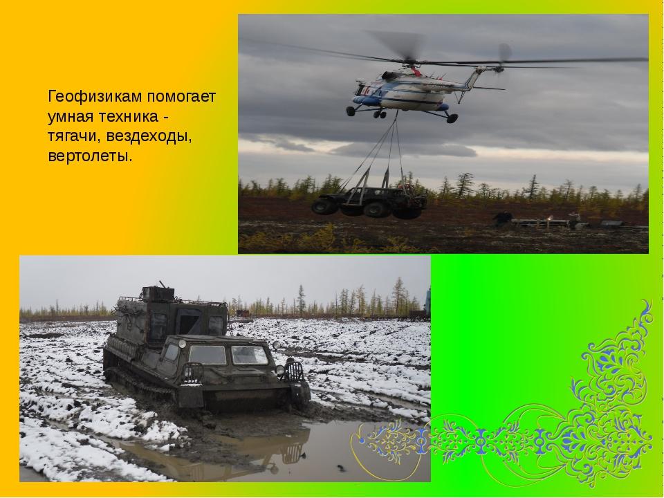 Геофизикам помогает умная техника - тягачи, вездеходы, вертолеты.