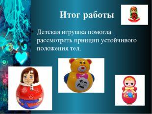 Итог работы Детская игрушка помогла рассмотреть принцип устойчивого положения